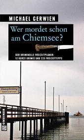 Wer mordet schon am Chiemsee?: 12 kurze Krimis und 225 Freizeittipps