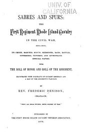 Sabres and Spurs: the First Regiment Rhode Island Cavalry in the Civil War, 1861-1865: Its Origin, Marches, Scouts, Skirmishes, Raids, Batttles, Sufferings, Victories, and Appropriate Official Papers; with the Roll of Honor and Roll of the Regiment...