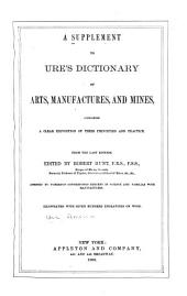 A Supplement to Ure's Dictionary of Arts, Manufactures, and Mines
