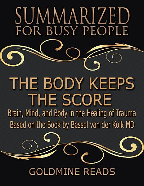 Download The Body Keeps the Score   Summarized for Busy People  Brain  Mind  and Body In the Healing of Trauma  Based on the Book by Bessel van der Kolk MD Book