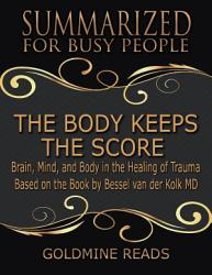The Body Keeps The Score Summarized For Busy People Brain Mind And Body In The Healing Of Trauma Based On The Book By Bessel Van Der Kolk Md Book PDF