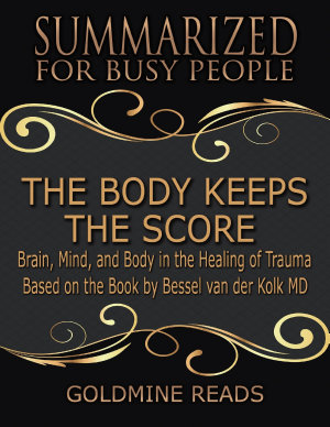 The Body Keeps the Score   Summarized for Busy People  Brain  Mind  and Body In the Healing of Trauma  Based on the Book by Bessel van der Kolk MD