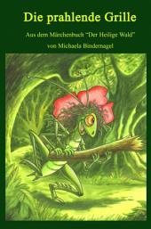 """Die prahlende Grille: Aus der Märchenbuchreihe """"Der Heilige Wald"""