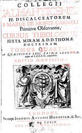 Cursus Theologicus: trib. tractatib. tomos V. et VI. componentibus auctior quam hactenus : Summam theologicam D. Thomae doct. angelici complectens, iuxta miram eiusdem angelici praeceptoris doctrinam, et omnino consonè ad eam quam Complutense collegium eiusd. ordinis in suo artium cursu tradit. A Quaestione LXXI. Primae Secundae, usque ad LXXXIX. complectens. 4