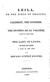 The Complete Works: Leila, or the siege of Granada. Calderon, the courtier. The duchess de la Vallière. The lady of Lyons, Volume 16