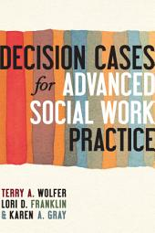 Decision Cases for Advanced Social Work Practice