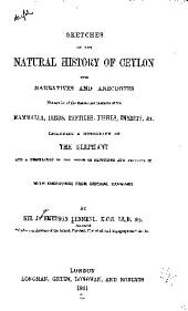 Sketches of the natural history of Ceylon: with narratives and anecdotes illustrative of the habits and instincts of the mammalia, birds, reptiles, fishes, insects, &c. : including a monograph of the elephant and a description of the modes of capturing and training it with engravings from original drawings
