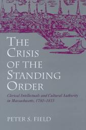 The Crisis of the Standing Order: Clerical Intellectuals and Cultural Authority in Massachusetts, 1780-1833