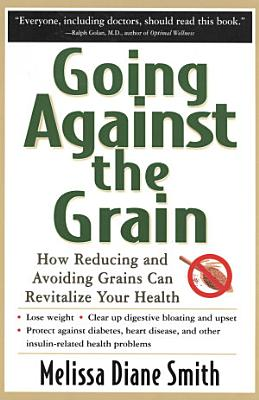 Going Against the Grain  How Reducing and Avoiding Grains Can Revitalize Your Health
