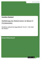 """Einführung des Relativsatzes in Klasse 6 (Gymnasium): Erarbeitet anhand des Jugendbuchs """"Level 4 - Die Stadt der Kinder"""""""