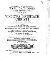 Diss. theol. explicationem loci difficilioris Joh. X, 33 - 38, et vindicias divinitatis Christi ex eodem exhibens