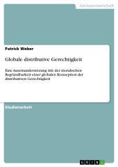 Globale distributive Gerechtigkeit: Eine Auseinandersetzung mit der moralischen Begründbarkeit einer globalen Konzeption der distributiven Gerechtigkeit