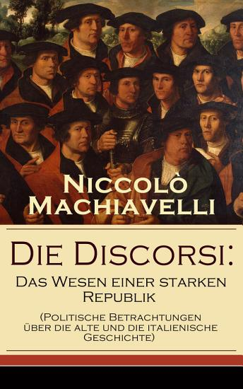 Die Discorsi  Das Wesen einer starken Republik  Politische Betrachtungen   ber die alte und die italienische Geschichte  PDF