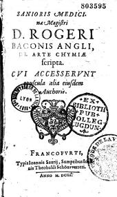 Sanioris medicinae magistri D. Rogeri Baconis... de Arte chymiae scripta, cui accesserunt opuscula alia ejusdem authoris