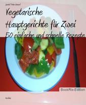 Vegetarische Hauptgerichte für Zwei: 50 einfache und schnelle Rezepte