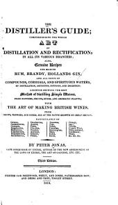 The Distiller's Guide: Comprehending the Whole Art of Distillation and Rectification, in All Its Various Branches ...