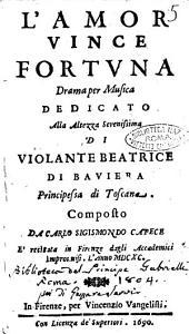 L'amor vince fortuna drama per musica dedicato alla altezza serenissima di Violante Beatrice di Bauiera principessa di Toscana. Composto da Carlo Sigismondo Capece è recitata in Firenze dagli Accademici Improuuisi. L'anno 1690