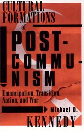 Cultural Formations of Post-Communism: Emancipation, Transition, Nation, and War