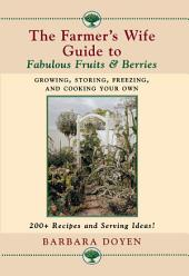The Farmer's Wife Guide to Fabulous Fruits and Berries: Growing, Storing, Freezing, and Cooking Your Own Fruits and Berries
