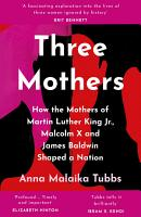 Three Mothers  How the Mothers of Martin Luther King Jr  Malcolm X and James Baldwin Shaped a Nation PDF