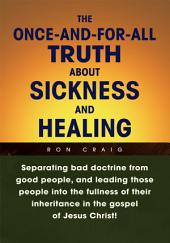 The Once-and-for-All Truth About Sickness and Healing: Separating bad doctrine from good people, and leading those people into the fullness of their inheritance in the gospel of Jesus Christ!