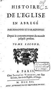 Histoire de l'église en abregé par demandes et par reponses depuis le commencement du monde jusqu'à present: Volume2