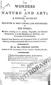 The Wonders of Nature and Art: Or, A Concise Account of Whatever is Most Curious and Remarkable in the World; Whether Relating to Its Animal, Vegetable and Mineral Productions, Or to the Manufactures, Buildings and Inventions of Its Inhabitants, Compiled from Historical and Geographical Works of Established Celebrity, and Illustrated with the Discoveries of Modern Travellers, Volume 2