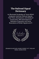 The Railroad Signal Dictionary: An Illustrated Vocabulary of Terms Which Designate American Railroad Signals, Their Parts, Attachments, and Details of