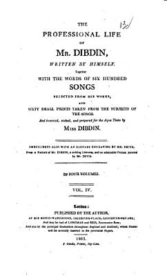 The Professional Life of Mr  Dibdin  Written by Himself  Together with the Words of Six Hundred Songs Selected from His Works and Sixty Small Prints Taken from the Subjects of the Songs  and Invented  Etched  and Prepared for the Aqua Tint by Miss Dibdin  In Four Volumes