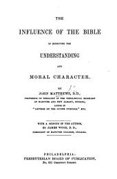 The Influence of the Bible in Improving the Understanding and Moral Character ... With a Memoir of the Author by James Wood