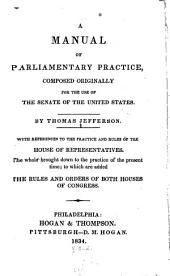 A Manual of Parliamentary Practice, Composed Originally for the Use of the Senate of the United States: With References to the Practice and Rules of the House of Representatives, the Whole Brought Down to the Practice of the Present Time, to which are Added the Rules and Orders of Both Houses of Congress