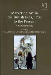 Marketing Art In The British Isles 1700 To The Present Book PDF