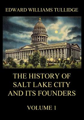 The History of Salt Lake City and its Founders  Volume 1