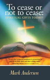 To cease or not to cease:: Spiritual gifts today?