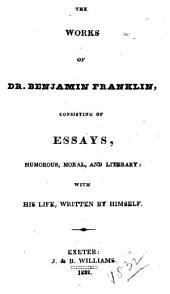 The Works of Dr. Benjamin Franklin: Consisting of Essays, Humorous, Moral, and Literary : with His Life