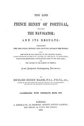 The Life of Prince Henry of Portugal, Surnamed the Navigator, and Its Results: Comprising the Discovery Within One Century, of Half the World, with New Facts in the Discovery of the Atlantic Islands, a Refutation of French Claims to Priority in Discovery, Portuguese Knowledge (subsequently Lost) of the Nile Lakes, and the History of the Naming of America : from Authentic Contemp. Documents