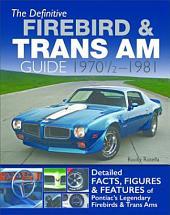 The Definitive Firebird & Trans Am Guide: 1970 1/2 - 1981: Detailed Facts, Figures & Features of Pontiac's Legendary Firebirds & Trans Ams