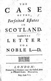 The Case of the Forfeited Estates in Scotland Consider'd in a Letter to a Noble L----d. [By Patrick Haldane.]