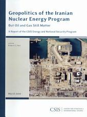 Geopolitics of the Iranian Nuclear Energy Program: But Oil and Gas Still Matter : a Report of the CSIS Energy and National Security Program