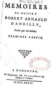 Mémoires de Messire Robert Arnauld d'Andilly, ecrits par lui-même. Premiere partie [-seconde partie]