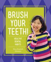 Brush Your Teeth!: Healthy Dental Habits: Healthy Dental Habits