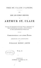 The St. Clair Papers: The Life and Public Services of Arthur St. Clair : Soldier of the Revolutionary War, President of the Continental Congress; and Governor of the North-western Territory : with His Correspondence and Other Papers