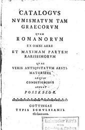 Catalogus numismatum tam Graecorum quam Romanorum ex omni aere et maximam partem rarissimorum quae veris antiquitatum aestimatoribus aequis conditionibus offert possessor