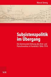 Subsistenzpolitik im Übergang: Die kommunale Ordnung des Brot- und Fleischmarktes in Frankreich 1846–1914