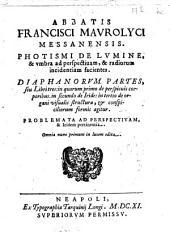 Abbatis Francisci Maurolici Messanensis. Photismi de lumine, & vmbra ad perspectiuam, & radiorum incidentiam facientes. Diaphanorum partes, seu libri tres: ..