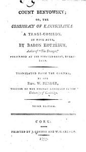 Count Benyowsky: Or, the Conspiracy of Kamtschatka. A Tragi-comedy. In Five Acts, by Baron Kotzebue, ... Translated from the German, by the Rev. W. Render, ...