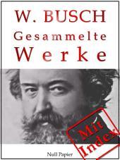 Wilhelm Busch - Gesammelte Werke - Bildergeschichten, Märchen, Erzählungen, Gedichte: Max und Moritz, Die fromme Helene, Plisch und Plum, Hans Huckebein, Knopp-Trilogie u.a.