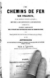 Des chemins de fer en France: et des différents principes appliqués à leur tracé, à leur construction et à leur exploitation, accompagneé d'un examen comparatif sur l'utilité des différentes voies de communication, d'une résumé général de l'état actuel des chemins de fer dans tous les pays d'Europe, et d'un appendice sur les nouveaux systèmes de chemins de fer exécutés ou proposés jusqu'à ce jour