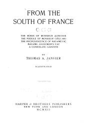 From the south of France: The roses of Monsieur Alphonse, The poodle of Monsieur Gáillard, The recrudescence of Madame Vic, Madame Jolicoeur's cat, A consolate giantess, by Thomas A. Janvier ...