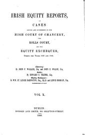 Irish Equity Reports: Particularly of Points of Practice, Argued and Determined in the High Court of Chancery, the Rolls Court, and the Equity Exchequer, in Ireland ..., Volume 10